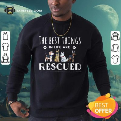 Funny Dogs The Best Things Life Rescued Sweatshirt
