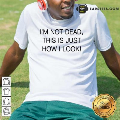 Im Not Dead This Is Just How I Look Shirt- Design By Earstees.com