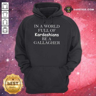 Funny Kardashians Be A Gallagher Hoodie