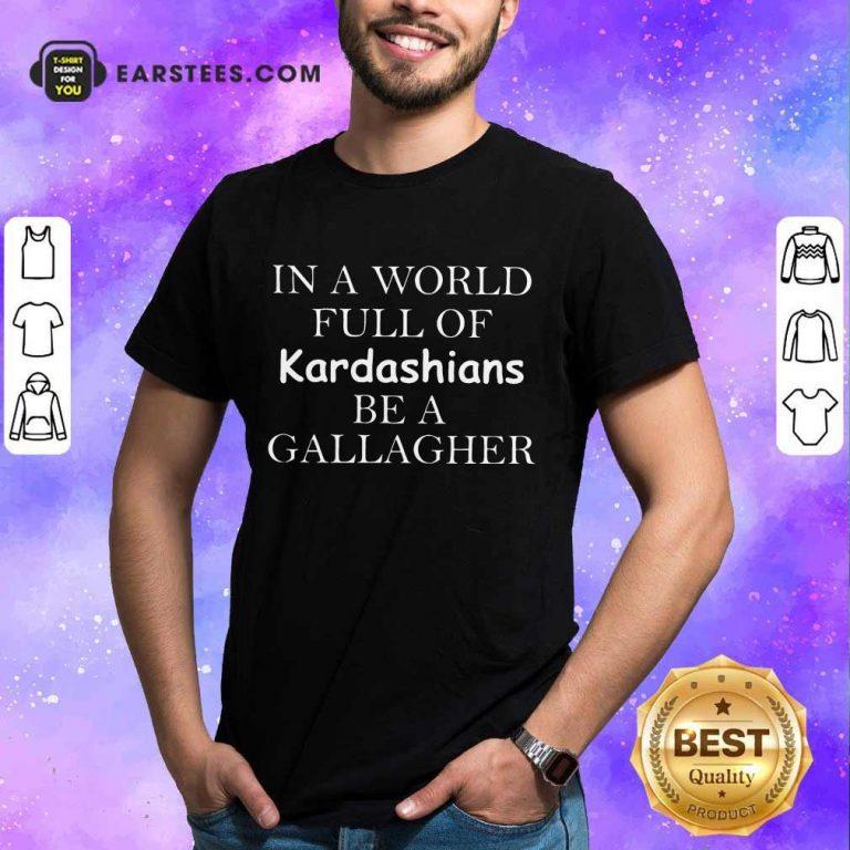 Funny Kardashians Be A Gallagher Shirt