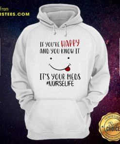 If Youre Happy And You Know It Its Your Meds Nurselife Hoodie- Design By Earstees.com