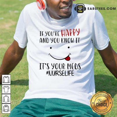 If Youre Happy And You Know It Its Your Meds Nurselife Shirt- Design By Earstees.com