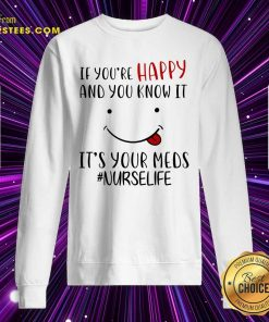 If Youre Happy And You Know It Its Your Meds Nurselife Sweatshirt- Design By Earstees.com