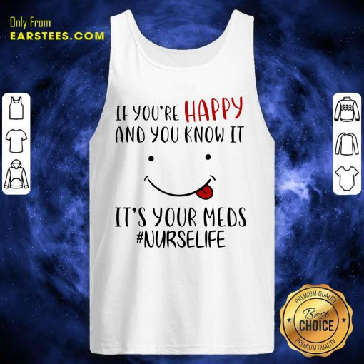 If Youre Happy And You Know It Its Your Meds Nurselife Tank Top- Design By Earstees.com