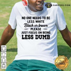 Good Just Focus On Being Less Dumb Shirt
