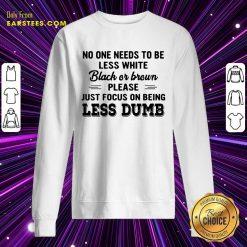 Good Just Focus On Being Less Dumb Sweatshirt