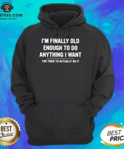 Happy Finally Old Enough Tired To Actually Hoodie