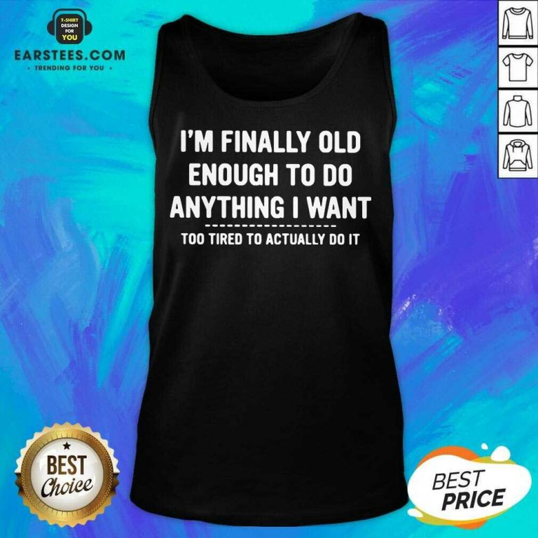 Happy Finally Old Enough Tired To Actually Tank Top