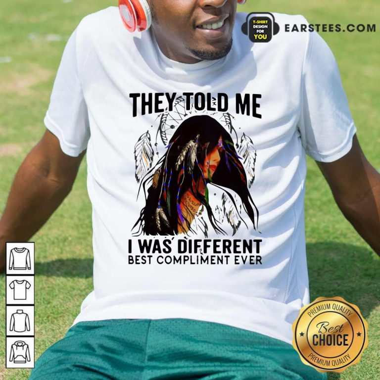 They Told Me I Was Different Best Compliment Ever Shirt- Design By Earstees.com