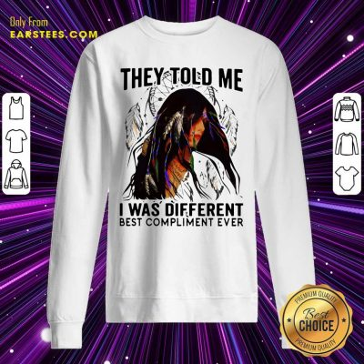 They Told Me I Was Different Best Compliment Ever Sweatshirt- Design By Earstees.com