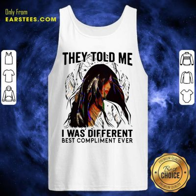 They Told Me I Was Different Best Compliment Ever Tank Top- Design By Earstees.com