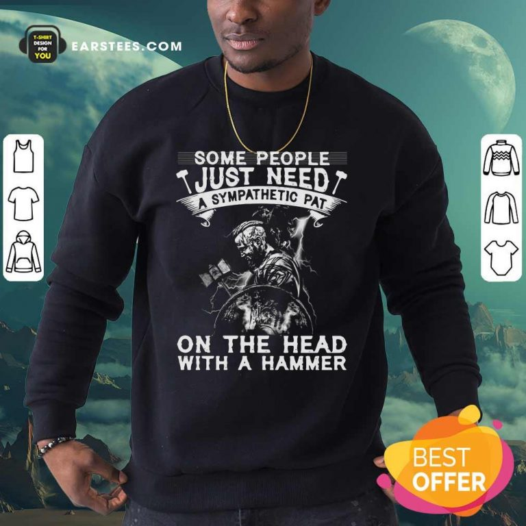 Viking Some People Just Need A Sympathetic Pat On The Head With A Hammer Sweatshirt- Design By Earstees.com