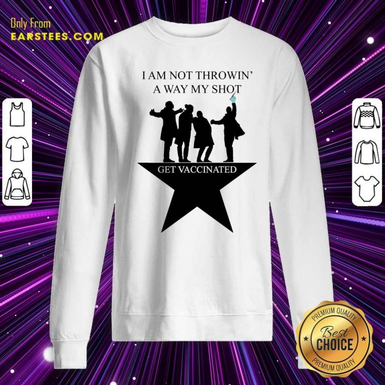 I Am Not Throwing Away My Shot Get Vaccinated Sweatshirt- Design By Earstees.com