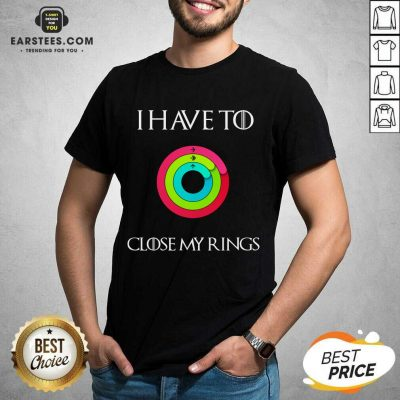 Hot I Have To Close My Rings 2021 Shirt