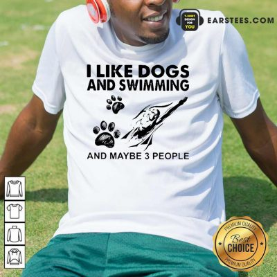Hot I Like Dogs And Swimming And Maybe 3 People Shirt
