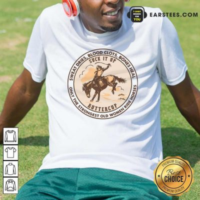 Sweat Dries Blood Clots Bones Heal The Strongest Old Women Ride Horses Shirt- Design By Earstees.com