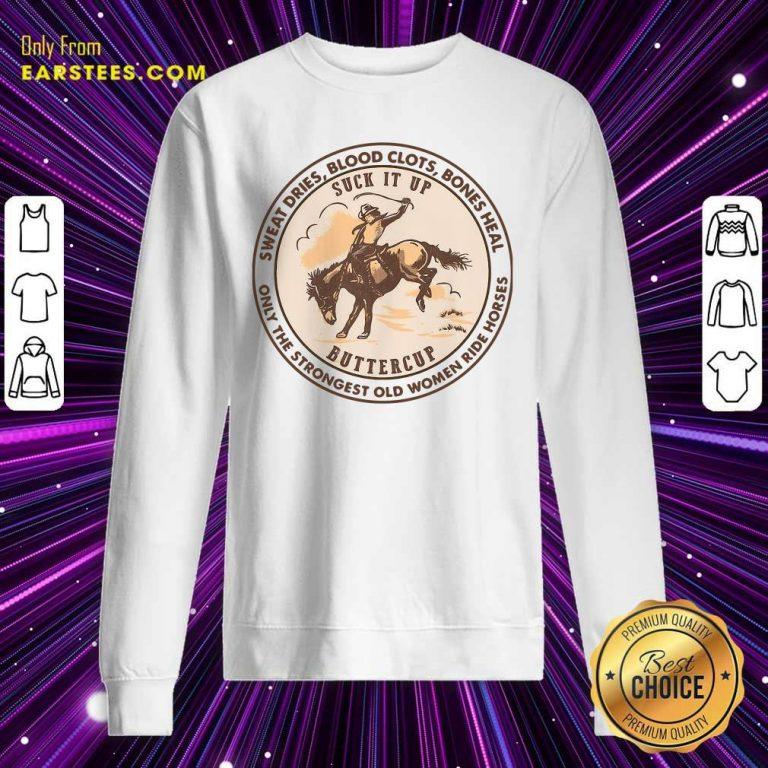 Sweat Dries Blood Clots Bones Heal The Strongest Old Women Ride Horses Sweatshirt- Design By Earstees.com