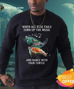 When All Else Fails Turn The Music And Dance With Your Turtle Sweatshirt- Design By Earstees.com