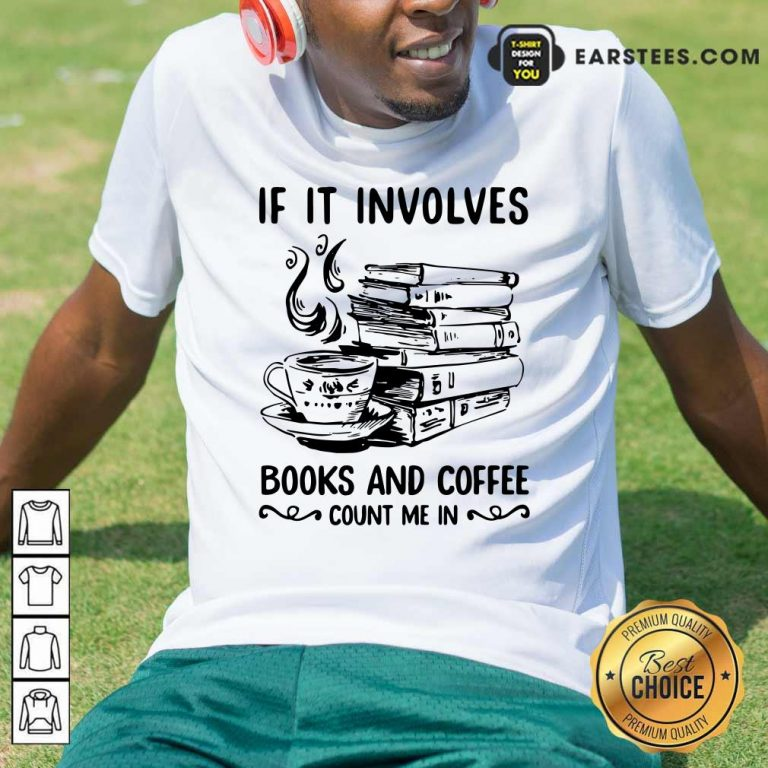 If It Involves Books And Coffee Count Me In Shirt- Design By Earstees.com