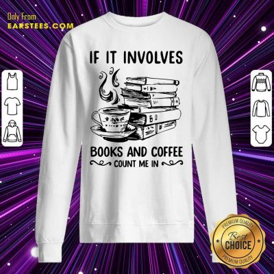 If It Involves Books And Coffee Count Me In Sweatshirt- Design By Earstees.com