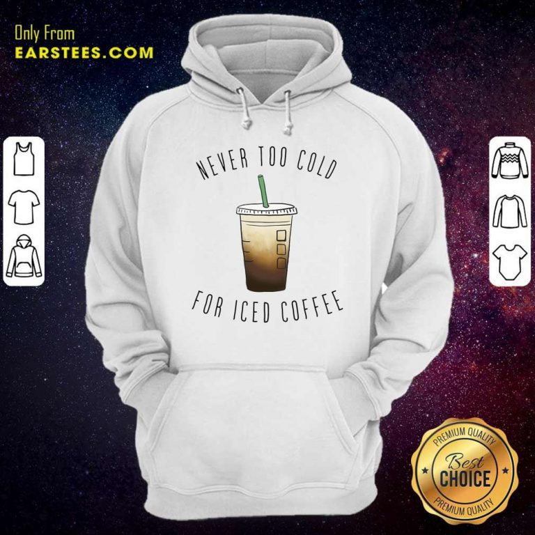 Never Too Cold For Iced Coffee Hoodie- Design By Earstees.com
