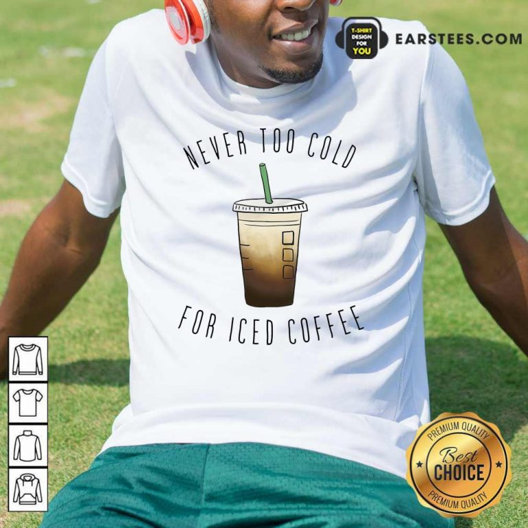 Never Too Cold For Iced Coffee Shirt- Design By Earstees.com