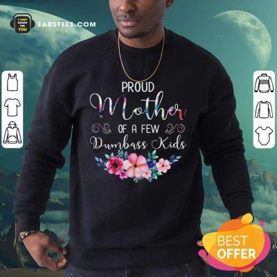 Proud Mother Of A Few Dumbass Kids Flower Sweatshirt- Design By Earstees.com