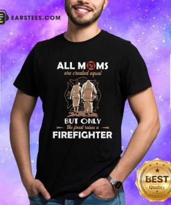 All Moms Are Created Equal But Only The Finest Raise A Firefighter Shirt- Design By Earstees.com