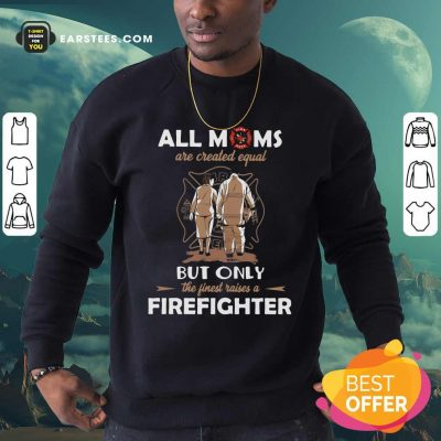 All Moms Are Created Equal But Only The Finest Raise A Firefighter Sweatshirt- Design By Earstees.com