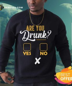 Premium Are You Drunk Yes Or No Great 4 Sweatshirt