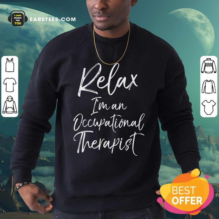 Relax Im An Occupational Therapist Sweatshirt- Design By Earstees.com