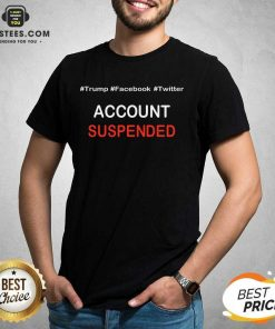 Pretty Trump Account Suspended Great 4 Shirt