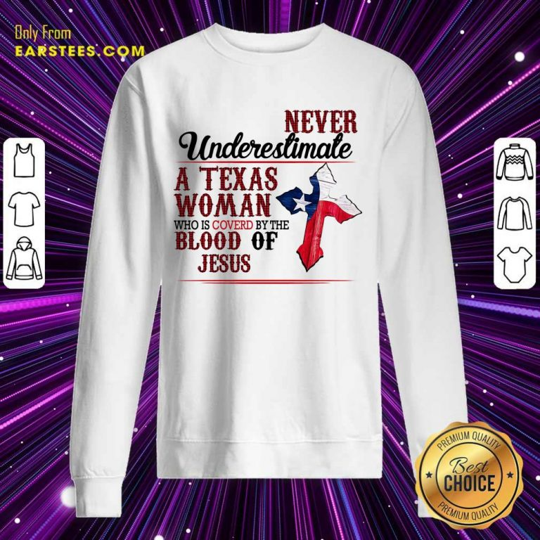 Top Never Underestimate A Texas Woman Who Is Covered By The Blood Of Jesus Sweatshirt