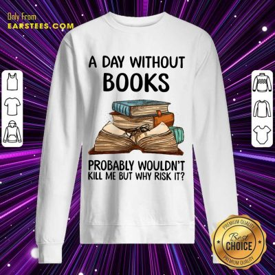 A Day Without Books Probably Wouldn't Kill Me But Why Risk It Sweatshirt