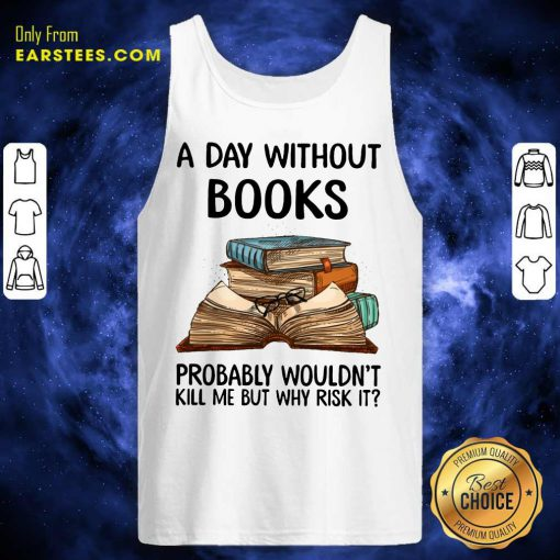 A Day Without Books Probably Wouldn't Kill Me But Why Risk It Tank Top
