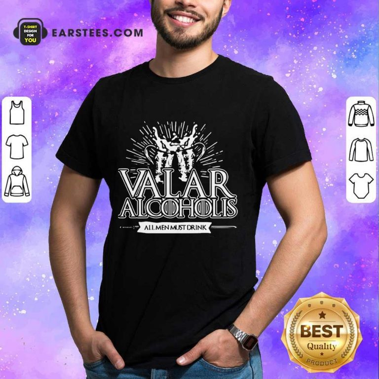 Awesome Valar Alcoholis All Men Must Drink Shirt