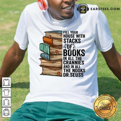 Fill Your House With Stacks Of Books Crannies The Books Dr.seuss Shirt