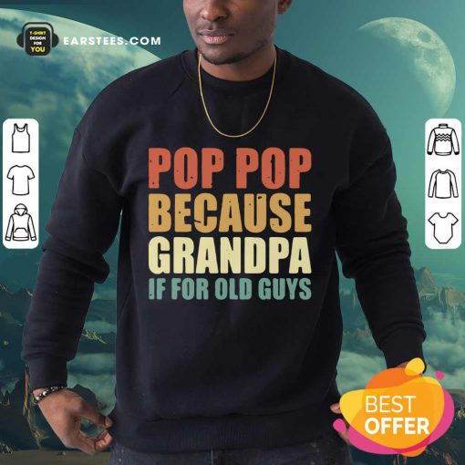 Funny Pop Pop Because Grandpa If For Old Guys Sweatshirt
