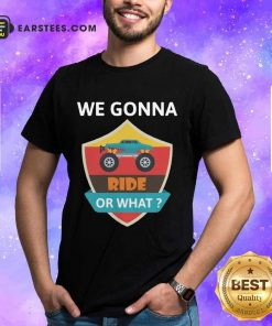 Funny We Gonna Ride Or What Funny Off Road Shirt