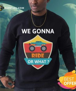 Funny We Gonna Ride Or What Funny Off Road Sweatshirt