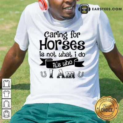 Good Caring For Horses Is Not What I Do It's Who I Am Shirt