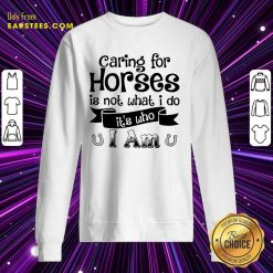 Good Caring For Horses Is Not What I Do It's Who I Am Sweatshirt