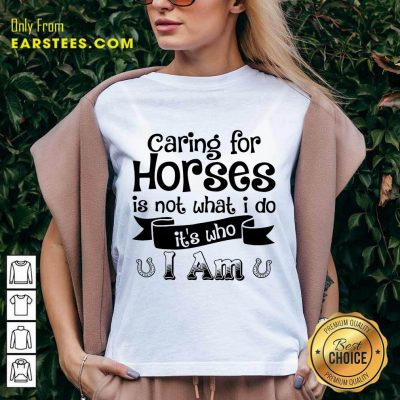 Good Caring For Horses Is Not What I Do It's Who I Am V-neck