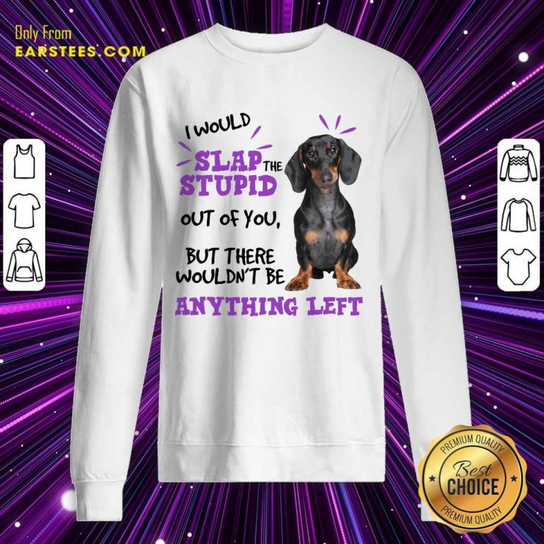 Good Dachshund I Would Slap The Stupid Out Of You But There Would Not Be Anything Left Sweatshirt