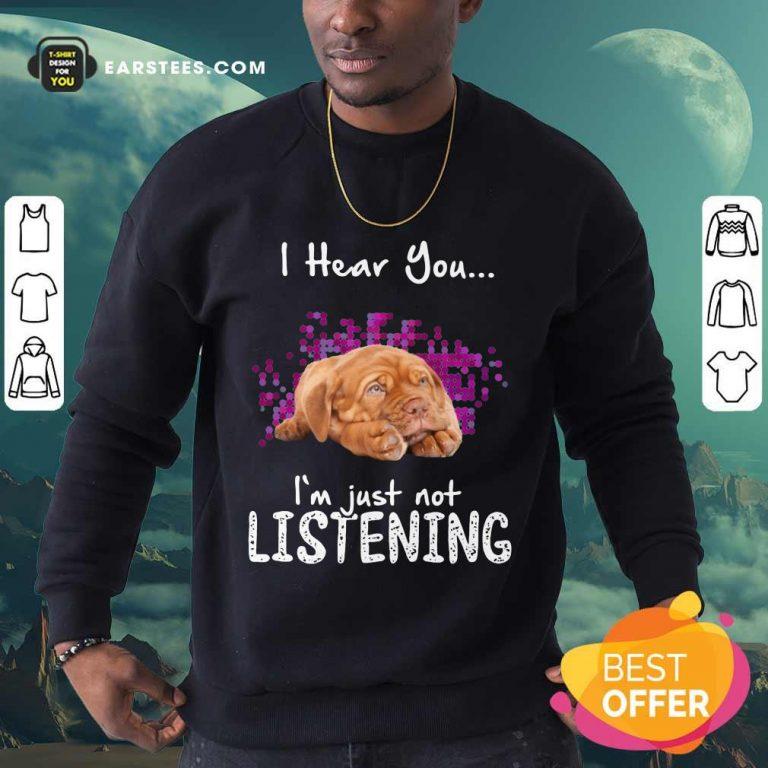 Good Dogue De Bordeaux I Hear You I'm Just Not Listening Sweatshirt
