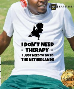 Good I Don't Need Therapy I Just Need To Go To The Netherlands Shirt