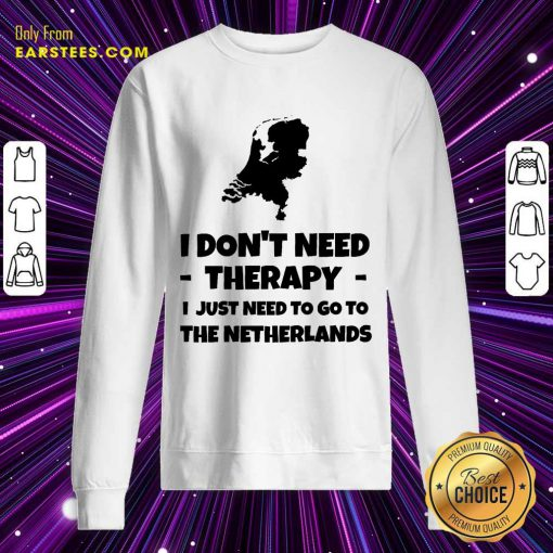Good I Don't Need Therapy I Just Need To Go To The Netherlands Sweatshirt