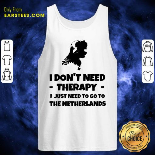 Good I Don't Need Therapy I Just Need To Go To The Netherlands Tank Top