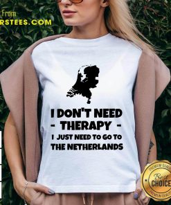Good I Don't Need Therapy I Just Need To Go To The Netherlands V-neck