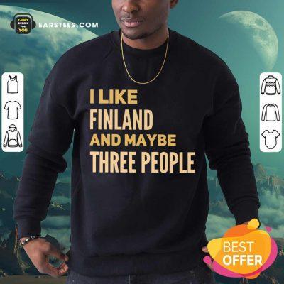 Good I Like Finland And Maybe Three People Sweatshirt